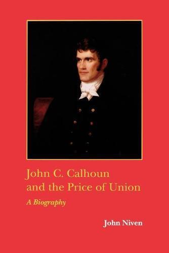 John C. Calhoun and the Price of Union: A Biography