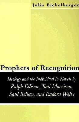 Prophets of Recognition: Idelogy and the Individual in Novels by Ralph Ellison, Toni Morrison, Saul Bellow, andEudoraWelty
