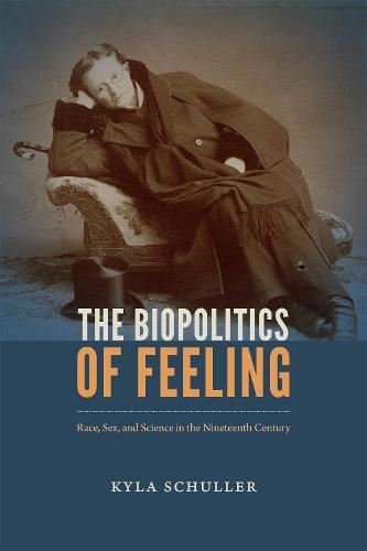 The Biopolitics of Feeling: Race, Sex, and Science in theNineteenthCentury