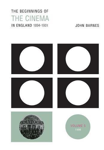 The Beginnings Of The Cinema In England,1894-1901: Volume5:1900