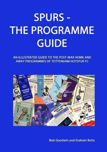 Spurs - The Programme Guide: An Illustrated Guide to the post-war home and away programmes of Tottenham Hotspur FC
