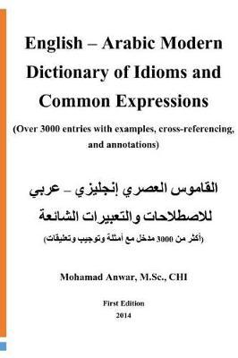 English -Arabic Modern Dictionary of Idioms and Common Expressions: (over  3000 Entries with Examples, Cross-Referencing, and Annotations) by Mohamad