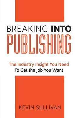 Breaking Into Publishing: The Industry Insight You Need To Get the JobYouWant