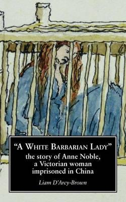 A White Barbarian Lady: The Story of Anne Noble, a Victorian Woman ImprisonedinChina