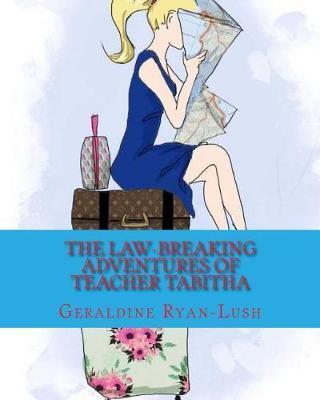 The Law-Breaking Adventures Of TeacherTabitha:978-0-9947339-6-2