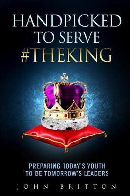 Handpicked to Serve #TheKing: Preparing Today's Youth to beTomorrow'sLeaders