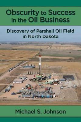 Obscurity to Success in the Oil Business: Discovery of Parshall Oil Field inNorthDakota