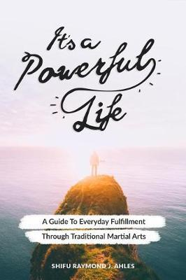 It's a Powerful Life: A Guide to Everyday Fulfillment Through TraditionalMartialArts