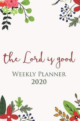 The Lord Is Good - 2020 Weekly Planner with hand-picked Bible verses on every page: A One Year Agenda Organizer