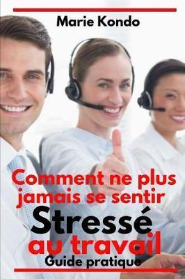 Comment ne plus jamais se sentir stresse au travail:Guidepratique