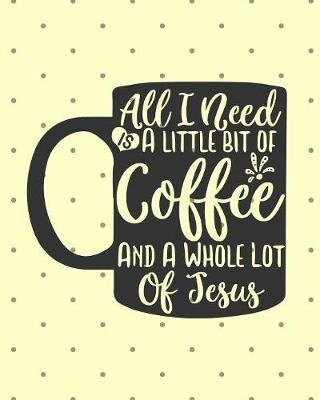 All I Need Is A Little Bit Of Coffee And A Whole Lot Of Jesus: Keep Track of Daily Requests, Praises Journal: Prompted Fill In Your Prayers Praise And Thanks Scripture Verses, Sermon Notes and Bible Study Diary To Write Things In.