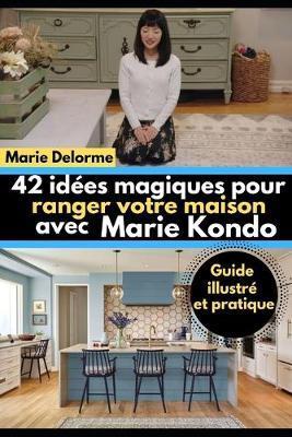 42 idees magiques pour ranger votre maison avec Marie Kondo: Guide illustre et pratique