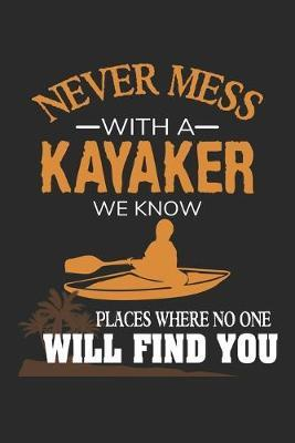 Never mess with a Kayaker we know places where no one will find you: Funny Kayaking Gift Kayak Water Sport Paddle Dot Grid Journal, Diary, Notebook 6 x 9 inches with 120 Pages