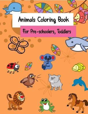 Animals Coloring Book for Pre-Schoolers, Toddlers: For Kids, Kindergarten  or Toddler to Improve Their Coloring Skills Cute Animals Cartoon Animals by