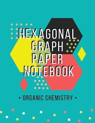 Organic Chemistry Hexagonal Graph Paper Notebook: Hexagon Graph Paper  Organic Chemistry & Biochemistry Structures Composition Journaling  Notebooks,