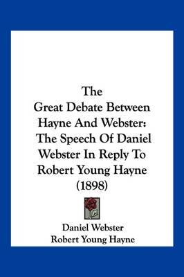 The Great Debate Between Hayne and Webster: The Speech of Daniel Webster in Reply to Robert Young Hayne (1898)