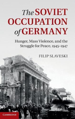 The Soviet Occupation of Germany: Hunger, Mass Violence and the Struggle forPeace,1945-1947