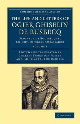 The Life and Letters of Ogier Ghiselin de Busbecq: Seigneur of Bousbecque, Knight,ImperialAmbassador