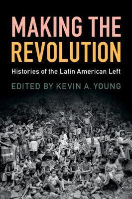 Making the Revolution: Histories of the LatinAmericanLeft