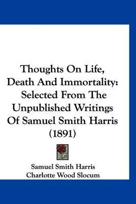 Thoughts on Life, Death and Immortality: Selected from the Unpublished Writings of Samuel SmithHarris(1891)