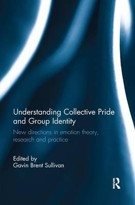Understanding Collective Pride and Group Identity: New directions in  emotion theory, research and practice by Gavin Brent Sullivan (Leeds  Metropolitan