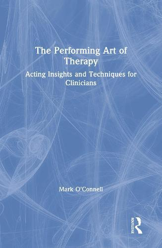 The Performing Art of Therapy: Acting Insights and TechniquesforClinicians