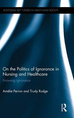 On the Politics of Ignorance in Nursing and Health Care:KnowingIgnorance