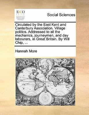 Circulated by the East Kent and Canterbury Association. Village Politics. Addressed to All the Mechanics, Journeymen, and Day Labourers, in Great Britain. by WillChip,...