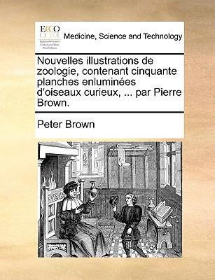 Nouvelles Illustrations de Zoologie, Contenant Cinquante Planches Enlumines D'Oiseaux Curieux, ... ParPierreBrown.