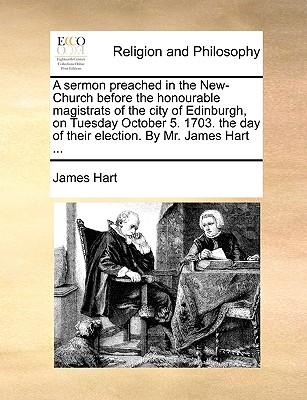 A Sermon Preached in the New-Church Before the Honourable Magistrats of the City of Edinburgh, on Tuesday October 5. 1703. the Day of Their Election. by Mr. JamesHart...
