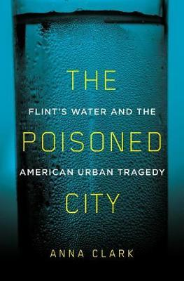 The Poisoned City: Flint's Water and the AmericanUrbanTragedy