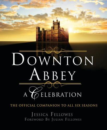 Downton Abbey - A Celebration: The Official Companion to AllSixSeasons