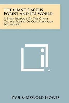 The Giant Cactus Forest and Its World: A Brief Biology of the Giant Cactus Forest of OurAmericanSouthwest