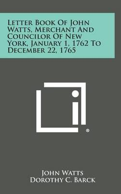 Letter Book of John Watts, Merchant and Councilor of New York, January 1, 1762 to December22,1765