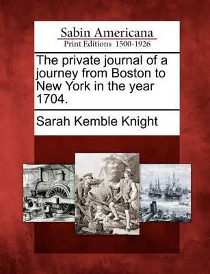 The Private Journal of a Journey from Boston to New York in theYear1704.