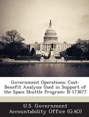 Government Operations: Cost-Benefit Analysis Used in Support of the Space  Shuttle Program: B-173677 by U S Government Accountability Office (G, U S