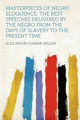 Masterpieces of Negro Eloquence; The Best Speeches Delivered by the Negro from the Days of Slavery to the Present Time