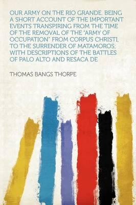 Our Army on the Rio Grande. Being a Short Account of the Important Events Transpiring from the Time of the Removal of the Army of Occupation from Corpus Christi, to the Surrender of Matamoros; With Descriptions of the Battles of Palo AltoandResac