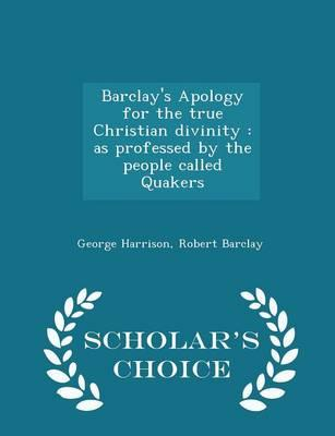 Barclay's Apology for the True Christian Divinity: As Professed by the People Called Quakers - Scholar's Choice Edition