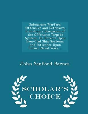 Submarine Warfare, Offensive and Defensive: Including a Discussion of the Offensive Torpedo System, Its Effects Upon Iron-Clad Ship Systems, and Influence Upon Future Naval Wars ... - Scholar'sChoiceEdition