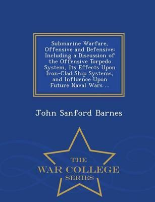 Submarine Warfare, Offensive and Defensive: Including a Discussion of the Offensive Torpedo System, Its Effects Upon Iron-Clad Ship Systems, and Influence Upon Future Naval Wars ... - WarCollegeSeries