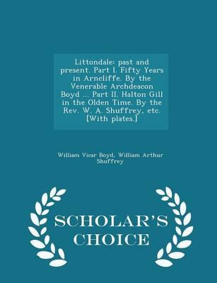 Littondale: Past and Present. Part I. Fifty Years in Arncliffe. by the Venerable Archdeacon Boyd ... Part II. Halton Gill in the Olden Time. by the REV. W. A. Shuffrey, Etc. [With Plates.] - Scholar'sChoiceEdition