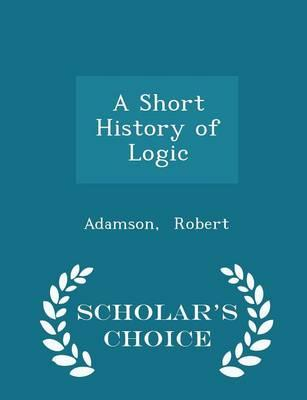 A Short History of Logic - Scholar'sChoiceEdition