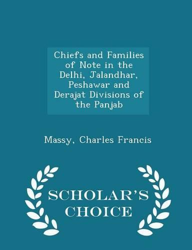Chiefs and Families of Note in the Delhi, Jalandhar, Peshawar and Derajat Divisions of the Panjab - Scholar'sChoiceEdition