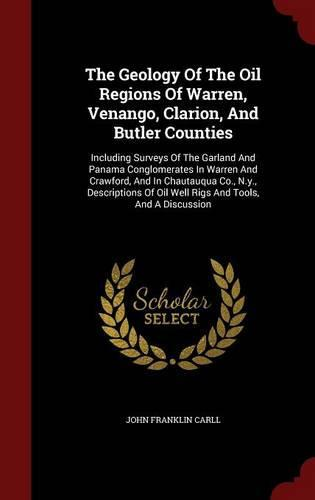 The Geology of the Oil Regions of Warren, Venango, Clarion, and Butler Counties: Including Surveys of the Garland and Panama Conglomerates in Warren and Crawford, and in Chautauqua Co., N.Y., Descriptions of Oil Well Rigs and Tools, and a Discussion