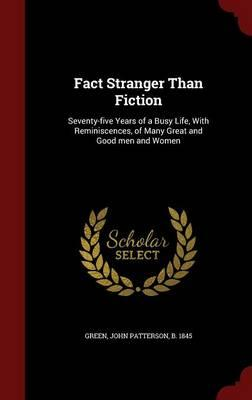 Fact Stranger Than Fiction: Seventy-Five Years of a Busy Life, with Reminiscences, of Many Great and Good MenandWomen