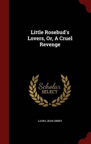 Little Rosebud's Lovers, Or, aCruelRevenge