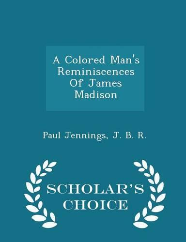 A Colored Man's Reminiscences of James Madison - Scholar's Choice Edition