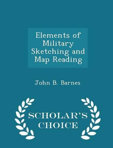 Elements of Military Sketching and Map Reading - Scholar's Choice Edition