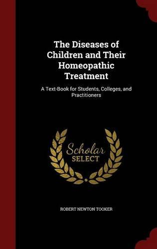 The Diseases of Children and Their Homeopathic Treatment: A Text-Book for Students, Colleges,andPractitioners